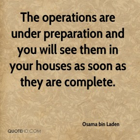 Osama bin Laden  - The operations are under preparation and you will see them in your houses as soon as they are complete.