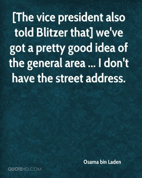 Osama bin Laden  - [The vice president also told Blitzer that] we've got a pretty good idea of the general area ... I don't have the street address.