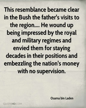 This resemblance became clear in the Bush the father's visits to the region.... He wound up being impressed by the royal and military regimes and envied them for staying decades in their positions and embezzling the nation's money with no supervision.