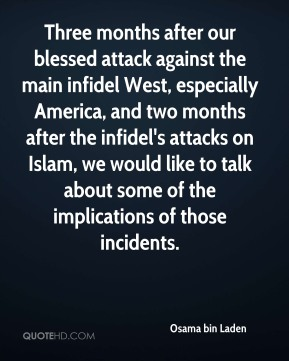 Osama bin Laden  - Three months after our blessed attack against the main infidel West, especially America, and two months after the infidel's attacks on Islam, we would like to talk about some of the implications of those incidents.
