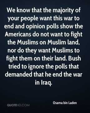 Osama bin Laden  - We know that the majority of your people want this war to end and opinion polls show the Americans do not want to fight the Muslims on Muslim land, nor do they want Muslims to fight them on their land. Bush tried to ignore the polls that demanded that he end the war in Iraq.