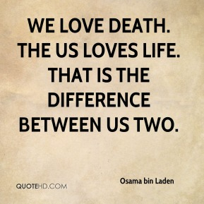 We love death. The US loves life. That is the difference between us two.