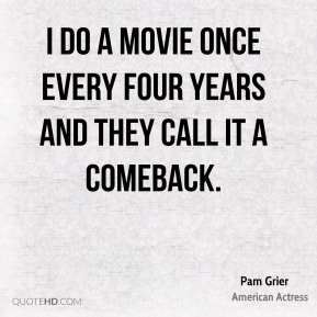 Pam Grier - I do a movie once every four years and they call it a comeback.
