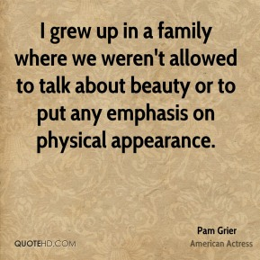 Pam Grier - I grew up in a family where we weren't allowed to talk about beauty or to put any emphasis on physical appearance.