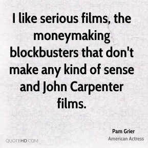 I like serious films, the moneymaking blockbusters that don't make any kind of sense and John Carpenter films.