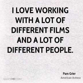 I love working with a lot of different films and a lot of different people.
