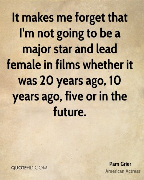 It makes me forget that I'm not going to be a major star and lead female in films whether it was 20 years ago, 10 years ago, five or in the future.