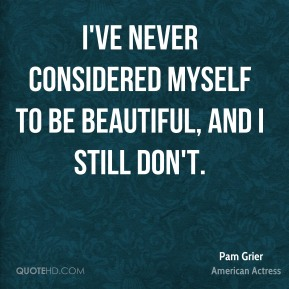 I've never considered myself to be beautiful, and I still don't.