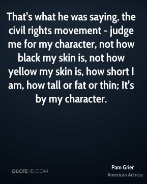 Pam Grier - That's what he was saying, the civil rights movement - judge me for my character, not how black my skin is, not how yellow my skin is, how short I am, how tall or fat or thin; It's by my character.