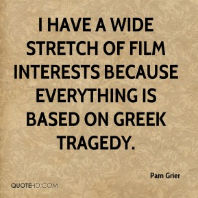 I have a wide stretch of film interests because everything is based on Greek tragedy.