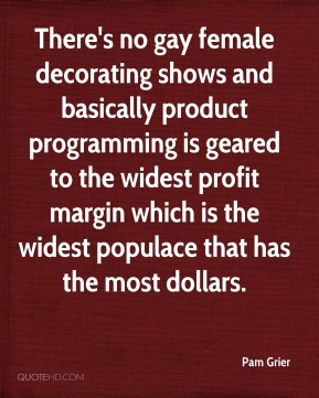 Pam Grier  - There's no gay female decorating shows and basically product programming is geared to the widest profit margin which is the widest populace that has the most dollars.