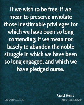 If we wish to be free; if we mean to preserve inviolate those inestimable privileges for which we have been so long contending; if we mean not basely to abandon the noble struggle in which we have been so long engaged, and which we have pledged ourse.