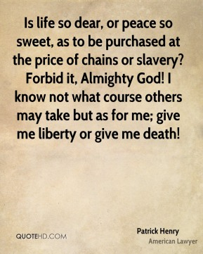 Is life so dear, or peace so sweet, as to be purchased at the price of chains or slavery? Forbid it, Almighty God! I know not what course others may take but as for me; give me liberty or give me death!