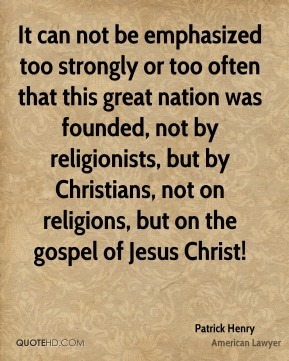 It can not be emphasized too strongly or too often that this great nation was founded, not by religionists, but by Christians, not on religions, but on the gospel of Jesus Christ!