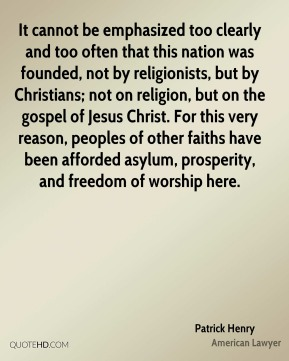 It cannot be emphasized too clearly and too often that this nation was founded, not by religionists, but by Christians; not on religion, but on the gospel of Jesus Christ. For this very reason, peoples of other faiths have been afforded asylum, prosperity, and freedom of worship here.