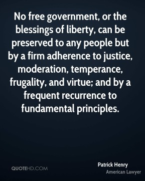 Patrick Henry  - No free government, or the blessings of liberty, can be preserved to any people but by a firm adherence to justice, moderation, temperance, frugality, and virtue; and by a frequent recurrence to fundamental principles.