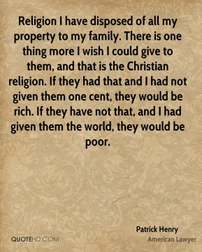 Patrick Henry  - Religion I have disposed of all my property to my family. There is one thing more I wish I could give to them, and that is the Christian religion. If they had that and I had not given them one cent, they would be rich. If they have not that, and I had given them the world, they would be poor.