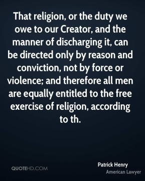 That religion, or the duty we owe to our Creator, and the manner of discharging it, can be directed only by reason and conviction, not by force or violence; and therefore all men are equally entitled to the free exercise of religion, according to th.