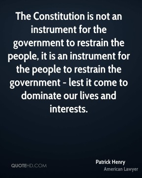 The Constitution is not an instrument for the government to restrain the people, it is an instrument for the people to restrain the government - lest it come to dominate our lives and interests.