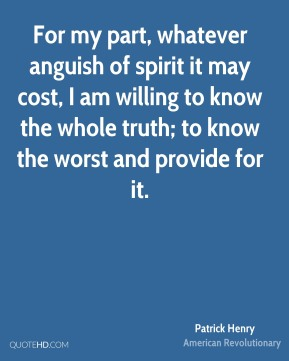 For my part, whatever anguish of spirit it may cost, I am willing to know the whole truth; to know the worst and provide for it.