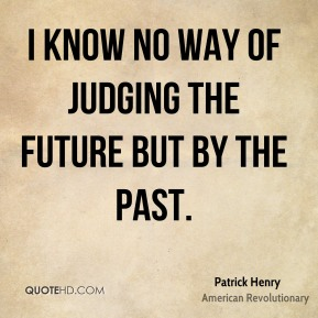 I know no way of judging the future but by the past.
