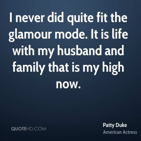 I never did quite fit the glamour mode. It is life with my husband and family that is my high now.