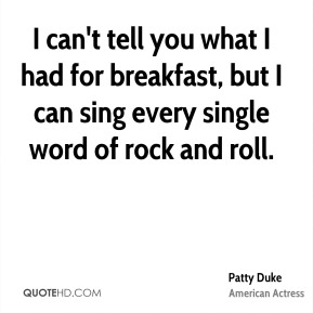 I can't tell you what I had for breakfast, but I can sing every single word of rock and roll.