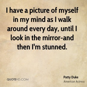 I have a picture of myself in my mind as I walk around every day, until I look in the mirror-and then I'm stunned.