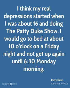 I think my real depressions started when I was about 16 and doing The Patty Duke Show. I would go to bed at about 10 o'clock on a Friday night and not get up again until 6:30 Monday morning.
