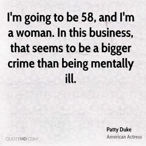 I'm going to be 58, and I'm a woman. In this business, that seems to be a bigger crime than being mentally ill.