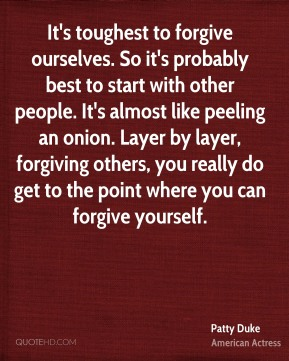 It's toughest to forgive ourselves. So it's probably best to start with other people. It's almost like peeling an onion. Layer by layer, forgiving others, you really do get to the point where you can forgive yourself.