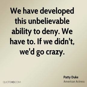 We have developed this unbelievable ability to deny. We have to. If we didn't, we'd go crazy.