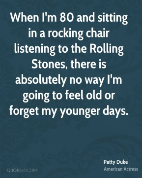 When I'm 80 and sitting in a rocking chair listening to the Rolling Stones, there is absolutely no way I'm going to feel old or forget my younger days.