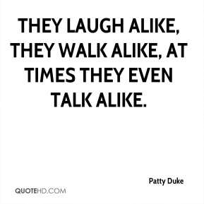 Patty Duke  - They laugh alike, they walk alike, at times they even talk alike.