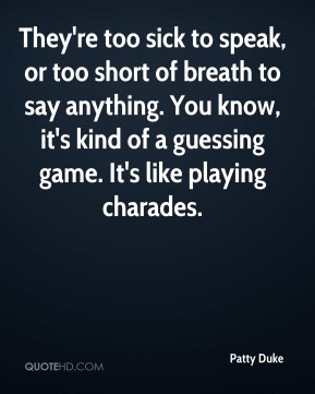They're too sick to speak, or too short of breath to say anything. You know, it's kind of a guessing game. It's like playing charades.