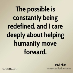 The possible is constantly being redefined, and I care deeply about helping humanity move forward.