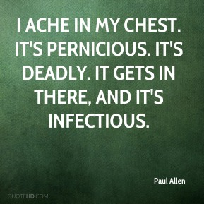 Paul Allen  - I ache in my chest. It's pernicious. It's deadly. It gets in there, and it's infectious.