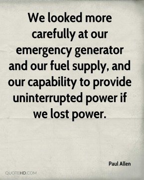 Paul Allen  - We looked more carefully at our emergency generator and our fuel supply, and our capability to provide uninterrupted power if we lost power.
