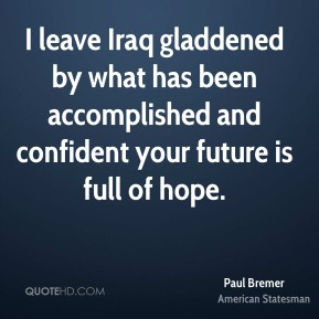 I leave Iraq gladdened by what has been accomplished and confident your future is full of hope.