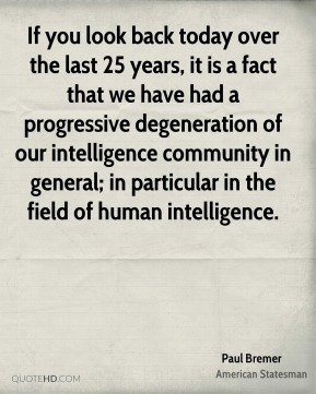 If you look back today over the last 25 years, it is a fact that we have had a progressive degeneration of our intelligence community in general; in particular in the field of human intelligence.