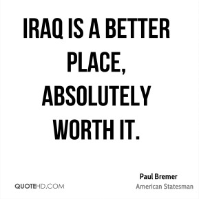 Iraq is a better place, absolutely worth it.