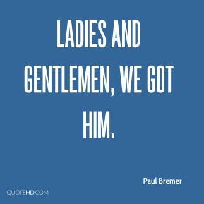 Paul Bremer  - Ladies and gentlemen, we got him.