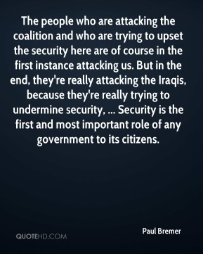 Paul Bremer  - The people who are attacking the coalition and who are trying to upset the security here are of course in the first instance attacking us. But in the end, they're really attacking the Iraqis, because they're really trying to undermine security, ... Security is the first and most important role of any government to its citizens.