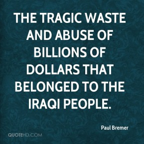 Paul Bremer  - the tragic waste and abuse of billions of dollars that belonged to the Iraqi people.