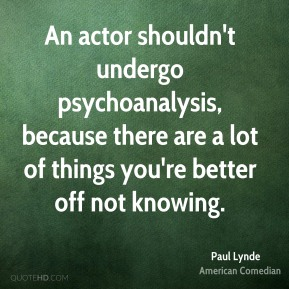 An actor shouldn't undergo psychoanalysis, because there are a lot of things you're better off not knowing.