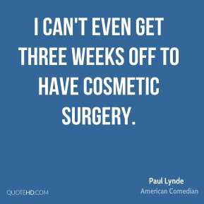 I can't even get three weeks off to have cosmetic surgery.