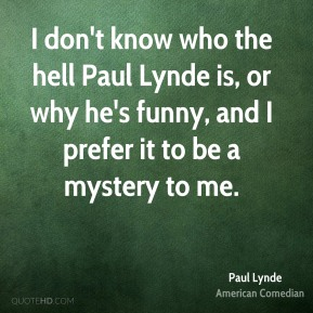 I don't know who the hell Paul Lynde is, or why he's funny, and I prefer it to be a mystery to me.
