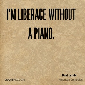 I'm Liberace without a piano.
