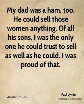 My dad was a ham, too. He could sell those women anything. Of all his sons, I was the only one he could trust to sell as well as he could. I was proud of that.
