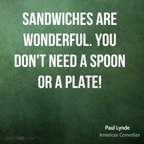 Paul Lynde - Sandwiches are wonderful. You don't need a spoon or a plate!